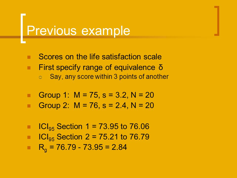 Previous example Scores on the life satisfaction scale First specify range of equivalence δ Say, any score within 3 points of another Group 1: M = 75, s = 3.2, N = 20 Group 2: M = 76, s = 2.4, N = 20 ICI 95 Section 1 = 73.95 to 76.06 ICI 95 Section 2 = 75.21 to 76.79 R g = 76.79 - 73.95 = 2.84