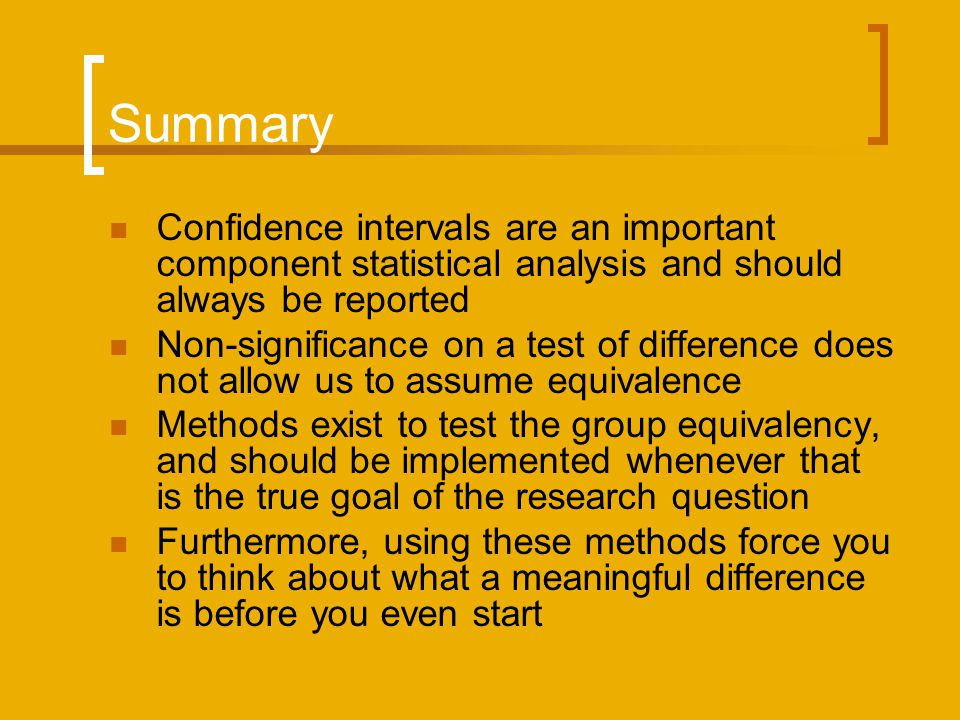 Summary Confidence intervals are an important component statistical analysis and should always be reported Non-significance on a test of difference does not allow us to assume equivalence Methods exist to test the group equivalency, and should be implemented whenever that is the true goal of the research question Furthermore, using these methods force you to think about what a meaningful difference is before you even start