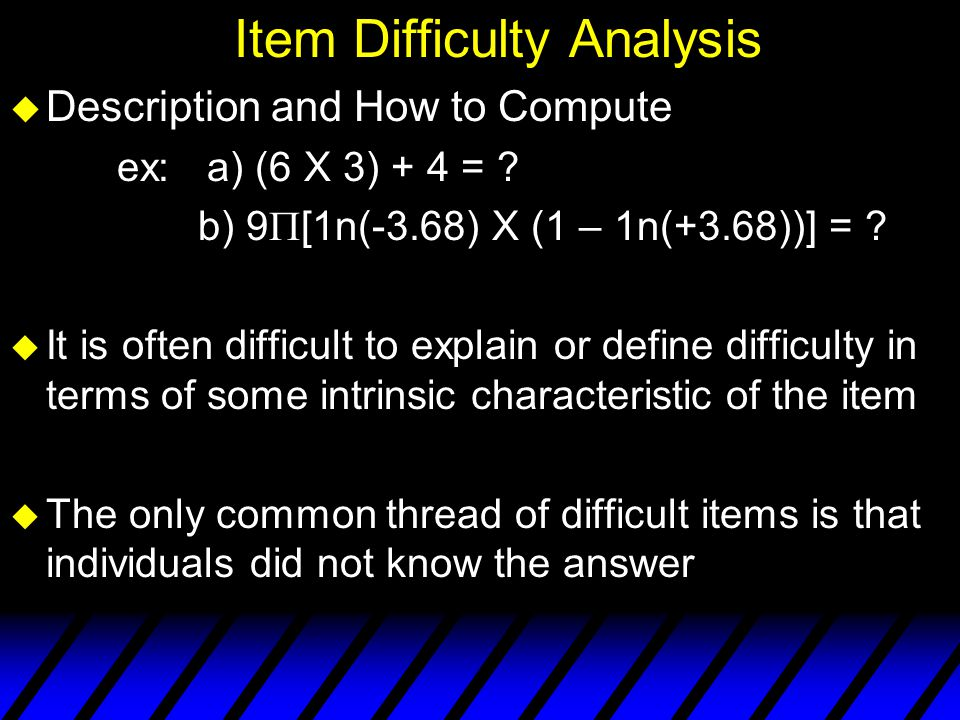 Item Difficulty Percentage of test takers who respond correctly What if p =.00 What if p = 1.00?
