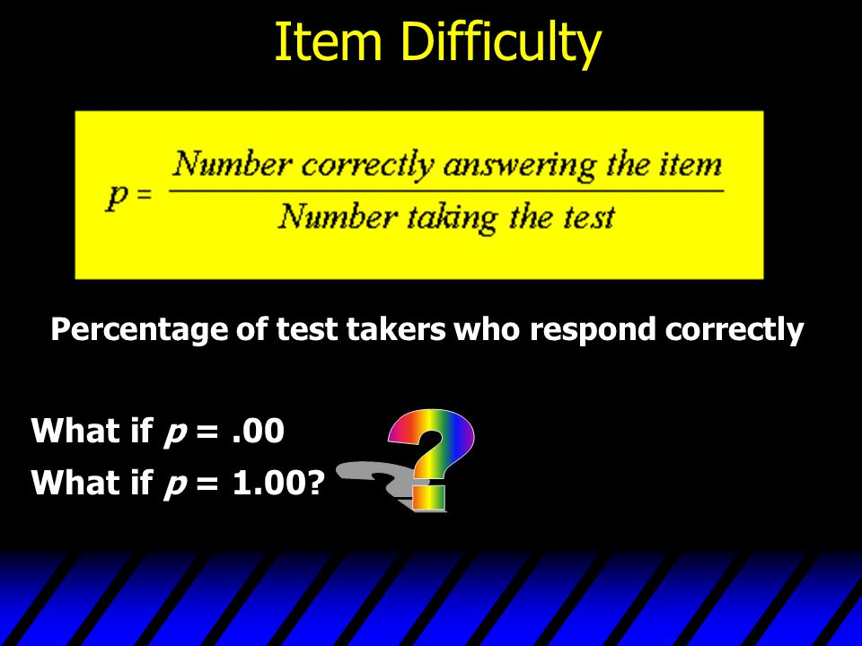 Item Difficulty –An item with a p value of.0 or 1.0 does not contribute to measuring individual differences and thus is certain to be useless – When comparing 2 test scores, we are interested in who had the higher score or the differences in scores –p value of.5 have most variation so seek items in this range and remove those with extreme values –can also be examined to determine proportion answering in a particular way for items that dont have a correct answer