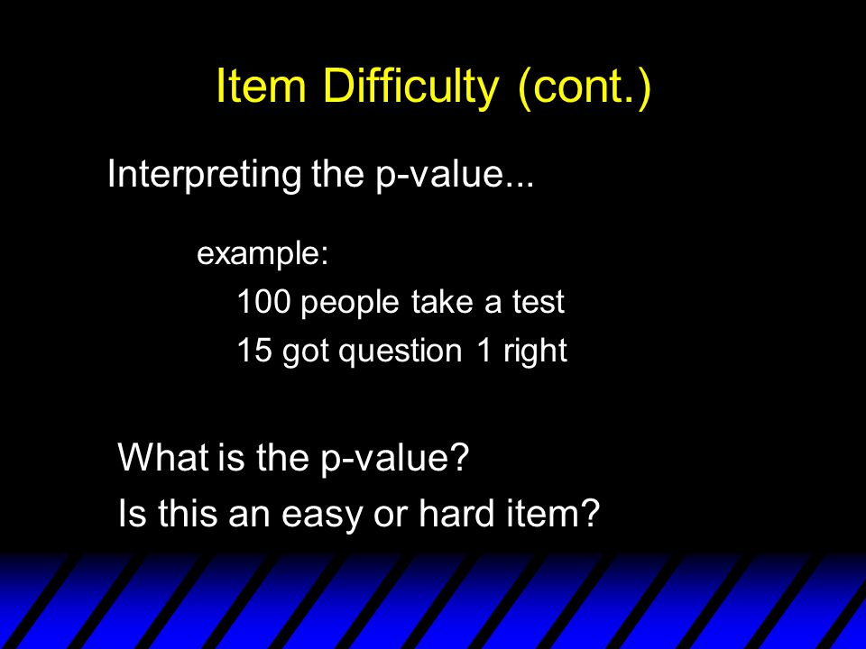 Item Difficulty (cont.) Interpreting the p-value...