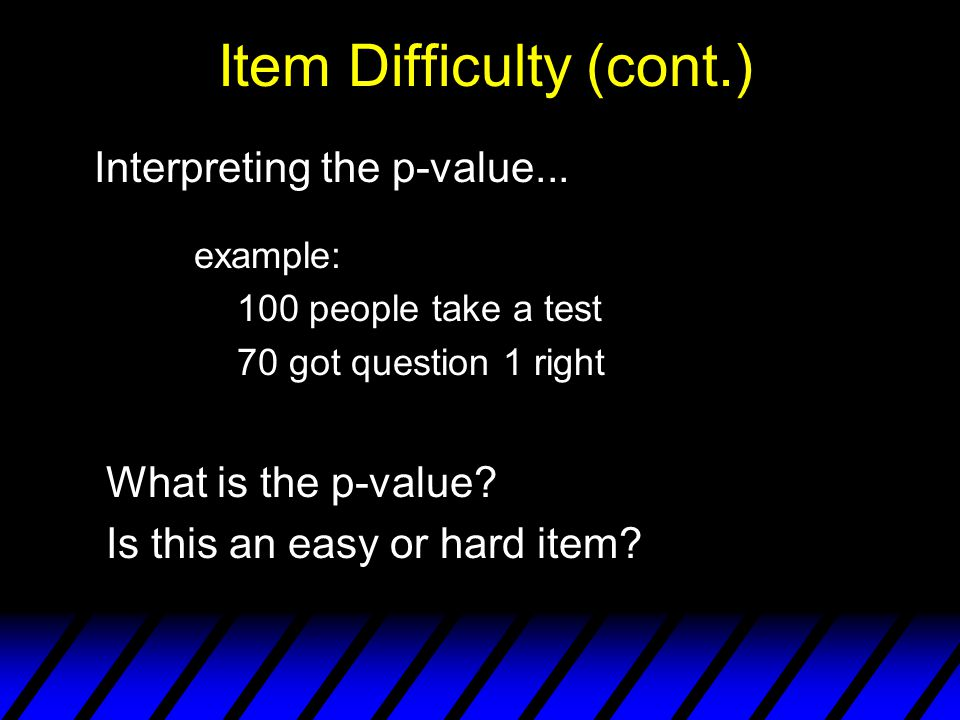 Item Difficulty (contd) General Rules of Item Difficulty… p low (<.20) difficult test item p moderate (.20 -.80) moderately diff.