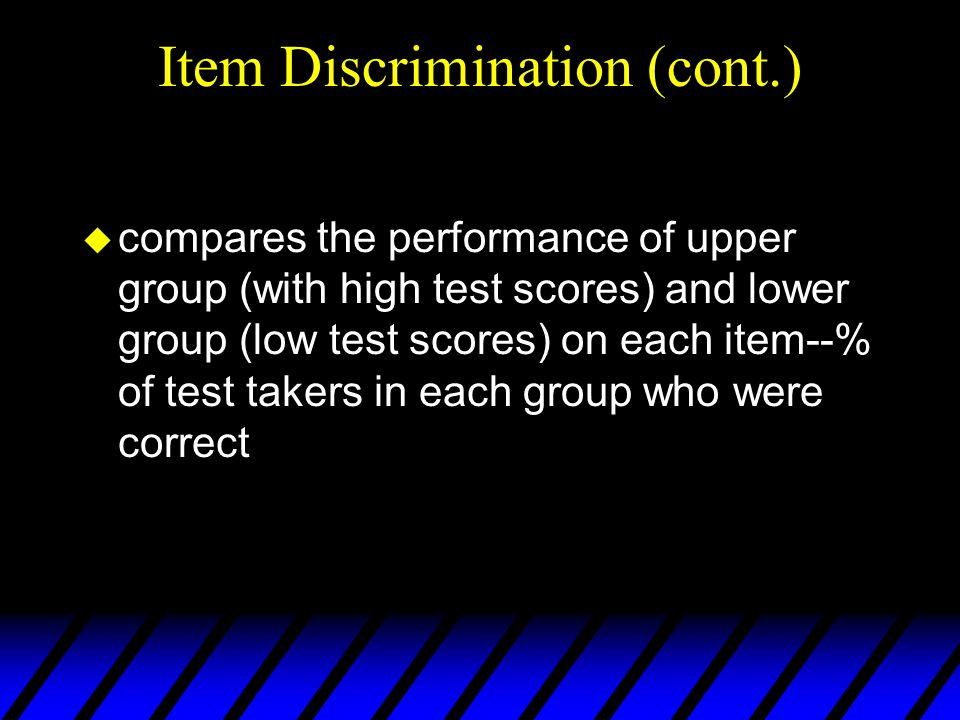 Item Discrimination (contd): Discrimination Index (D) u Divide sample into TOP half and BOTTOM half (or TOP and BOTTOM third) u Compute Discrimination Index (D)