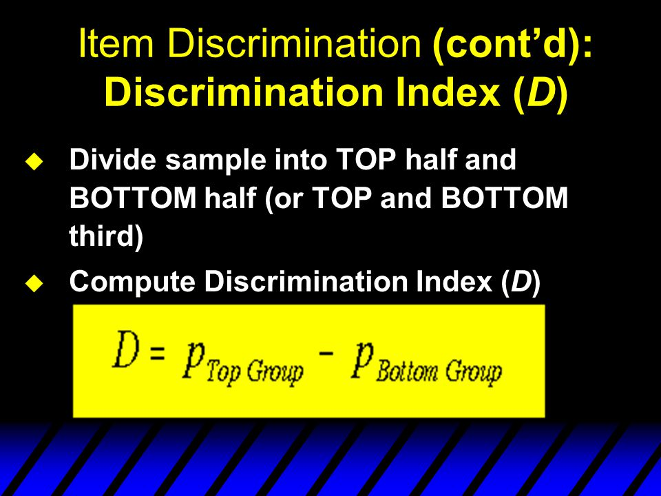 Item Discrimination u D = U - L U = # in the upper group correct response Total # in upper group L = # in the lower group correct response Total # in lower group The higher the value of D, the more adequately the item discriminates (The highest value is 1.0)