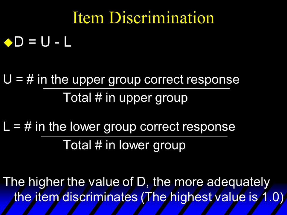 Item Discrimination u seek items with high positive numbers (those who do well on the test tend to get the item correct) u negative numbers (lower scorers on test more likely to get item correct) and low positive numbers (about the same proportion of low and high scorers get the item correct) dont discriminate well and are discarded