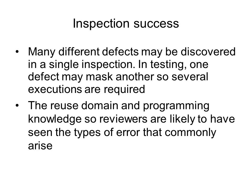 Inspection success Many different defects may be discovered in a single inspection. In testing, one defect may mask another so several executions are