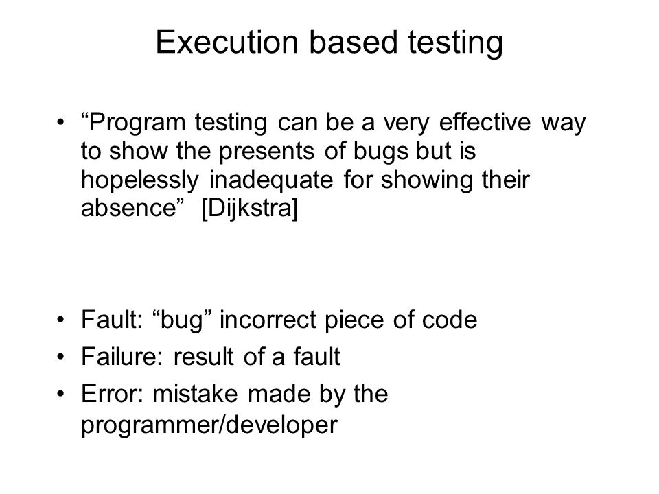 Execution based testing Program testing can be a very effective way to show the presents of bugs but is hopelessly inadequate for showing their absenc