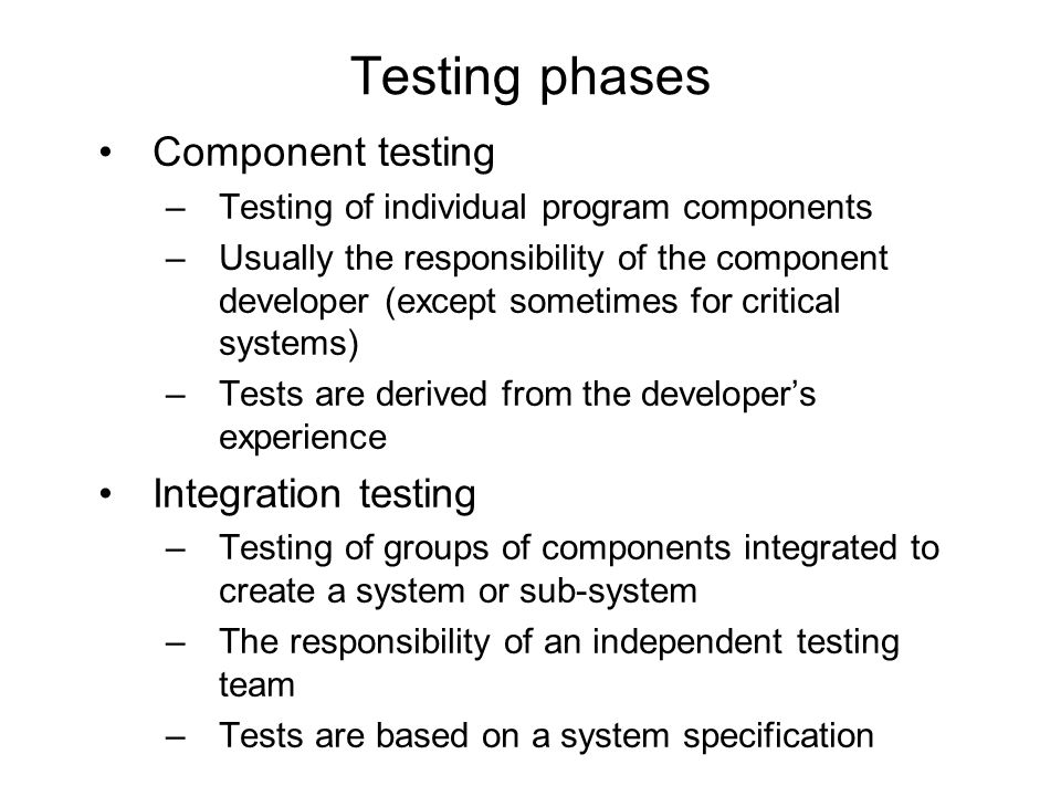 Component testing –Testing of individual program components –Usually the responsibility of the component developer (except sometimes for critical syst
