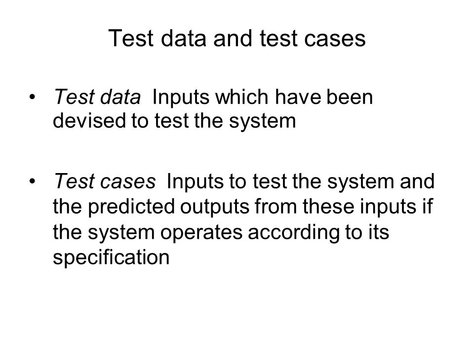 Test data Inputs which have been devised to test the system Test cases Inputs to test the system and the predicted outputs from these inputs if the sy