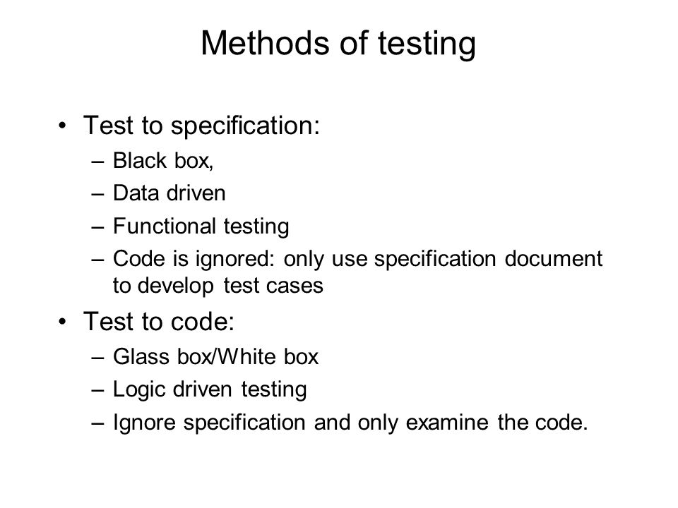 Methods of testing Test to specification: –Black box, –Data driven –Functional testing –Code is ignored: only use specification document to develop te