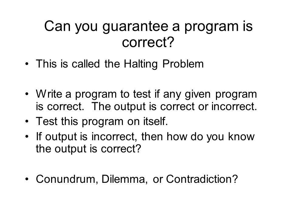 Can you guarantee a program is correct? This is called the Halting Problem Write a program to test if any given program is correct. The output is corr