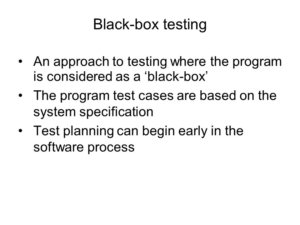 Black-box testing An approach to testing where the program is considered as a black-box The program test cases are based on the system specification T