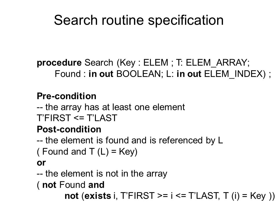 Search routine specification procedure Search (Key : ELEM ; T: ELEM_ARRAY; Found : in out BOOLEAN; L: in out ELEM_INDEX) ; Pre-condition -- the array