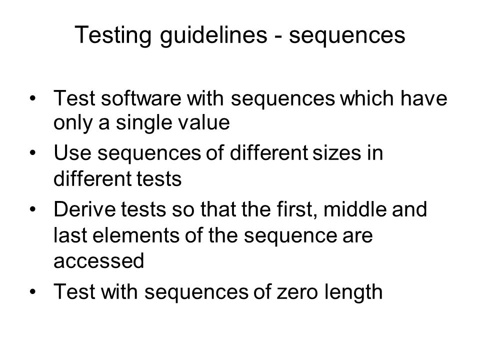 Testing guidelines - sequences Test software with sequences which have only a single value Use sequences of different sizes in different tests Derive