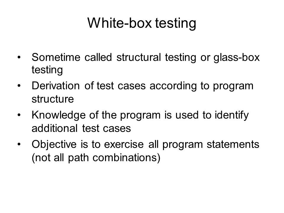 Sometime called structural testing or glass-box testing Derivation of test cases according to program structure Knowledge of the program is used to id
