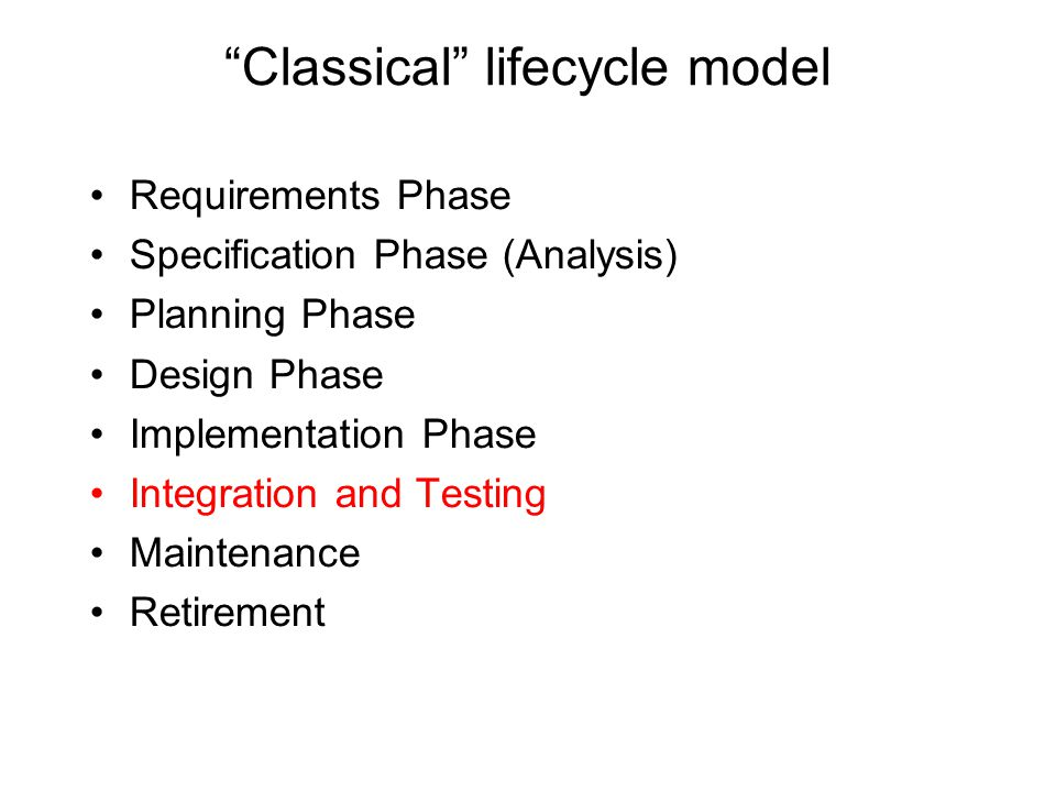 Classical lifecycle model Requirements Phase Specification Phase (Analysis) Planning Phase Design Phase Implementation Phase Integration and Testing M