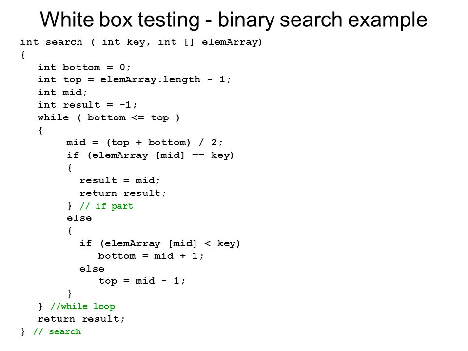 White box testing - binary search example int search ( int key, int [] elemArray) { int bottom = 0; int top = elemArray.length - 1; int mid; int resul