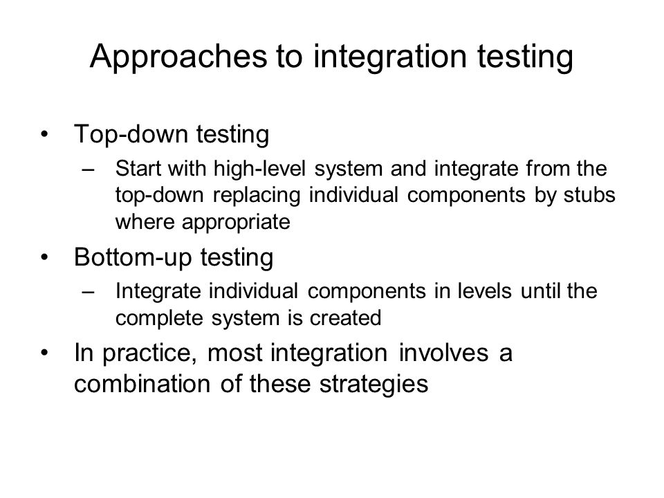 Approaches to integration testing Top-down testing –Start with high-level system and integrate from the top-down replacing individual components by st