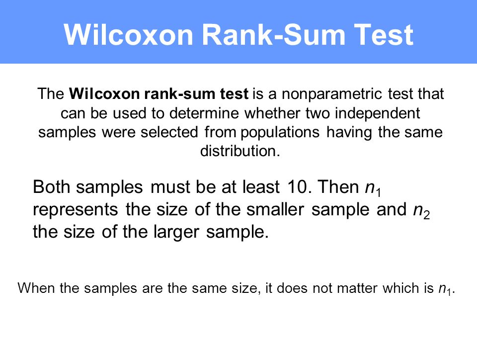 Wilcoxon Rank-Sum Test The Wilcoxon rank-sum test is a nonparametric test that can be used to determine whether two independent samples were selected