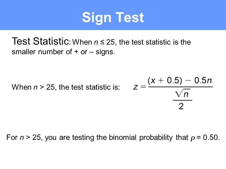Sign Test Test Statistic : When n 25, the test statistic is the smaller number of + or – signs. When n > 25, the test statistic is: For n > 25, you ar