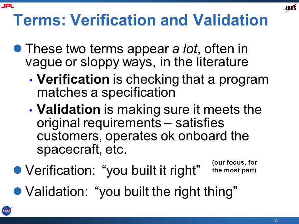 25 Terms: Verification and Validation These two terms appear a lot, often in vague or sloppy ways, in the literature Verification is checking that a program matches a specification Validation is making sure it meets the original requirements – satisfies customers, operates ok onboard the spacecraft, etc.