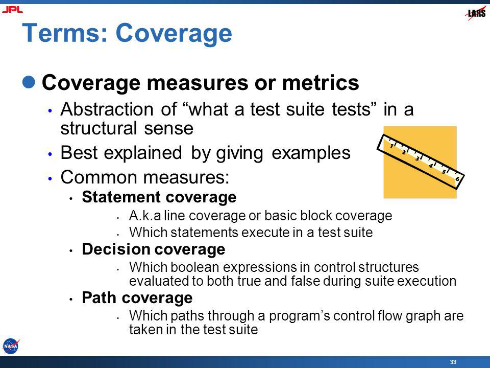 33 Terms: Coverage Coverage measures or metrics Abstraction of what a test suite tests in a structural sense Best explained by giving examples Common measures: Statement coverage A.k.a line coverage or basic block coverage Which statements execute in a test suite Decision coverage Which boolean expressions in control structures evaluated to both true and false during suite execution Path coverage Which paths through a programs control flow graph are taken in the test suite
