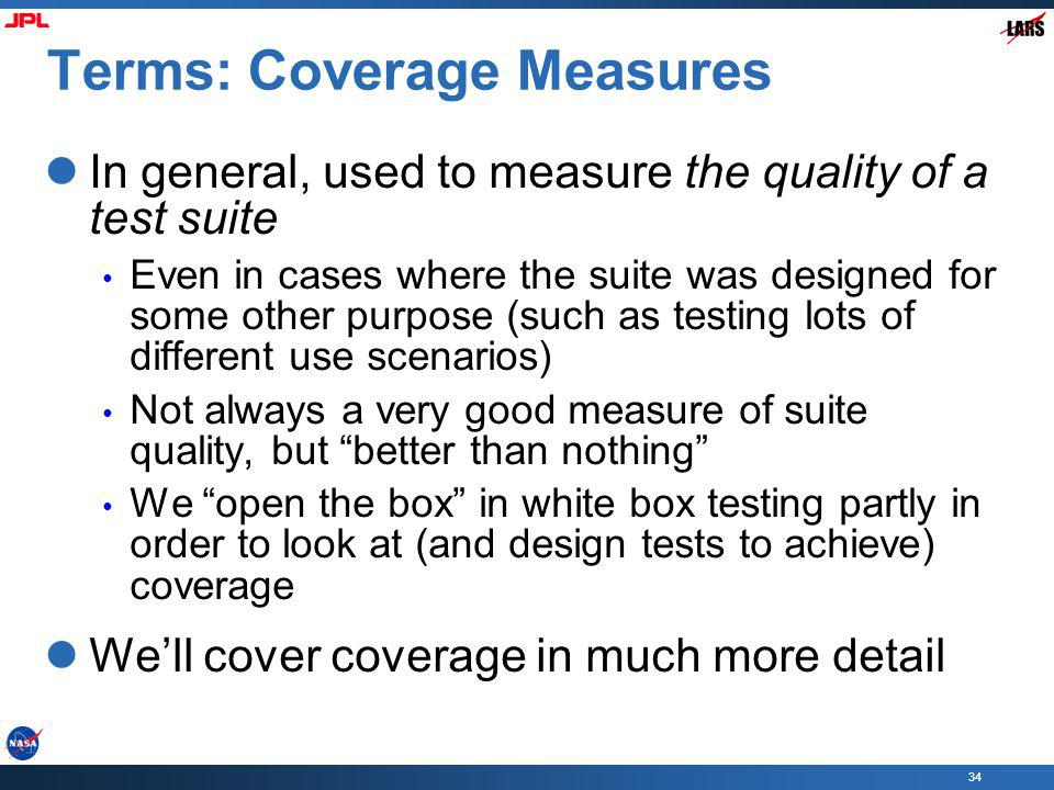 34 Terms: Coverage Measures In general, used to measure the quality of a test suite Even in cases where the suite was designed for some other purpose (such as testing lots of different use scenarios) Not always a very good measure of suite quality, but better than nothing We open the box in white box testing partly in order to look at (and design tests to achieve) coverage Well cover coverage in much more detail