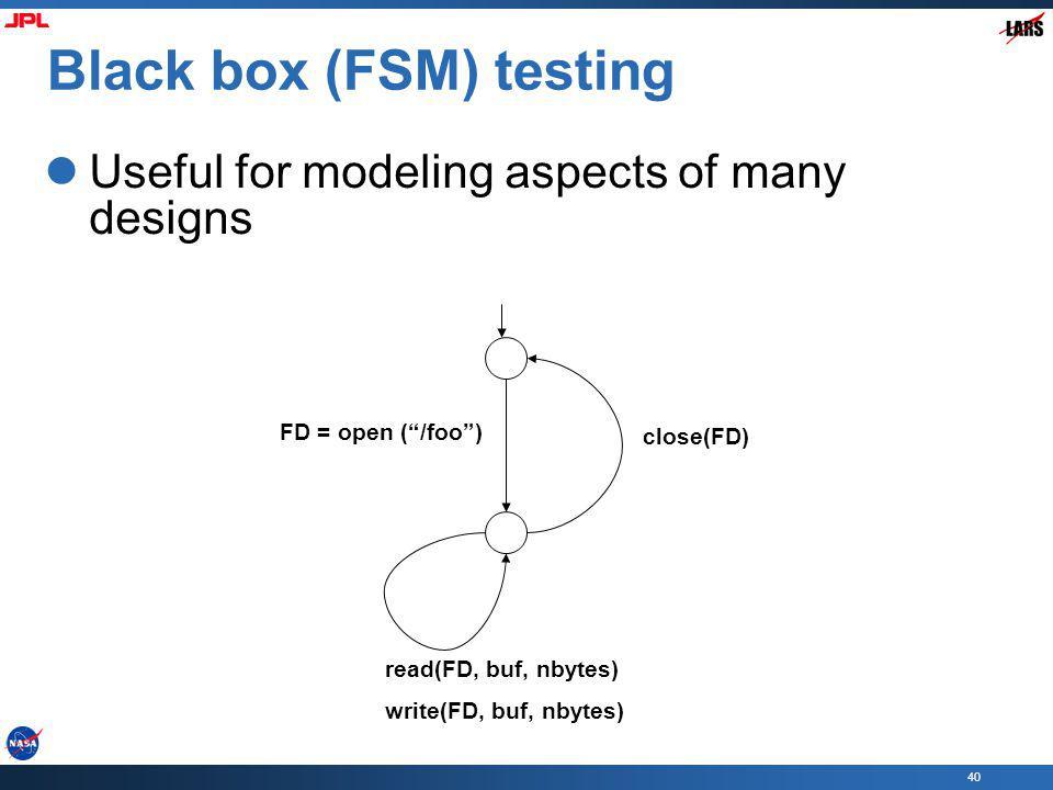 40 Black box (FSM) testing Useful for modeling aspects of many designs FD = open (/foo) close(FD) read(FD, buf, nbytes) write(FD, buf, nbytes)