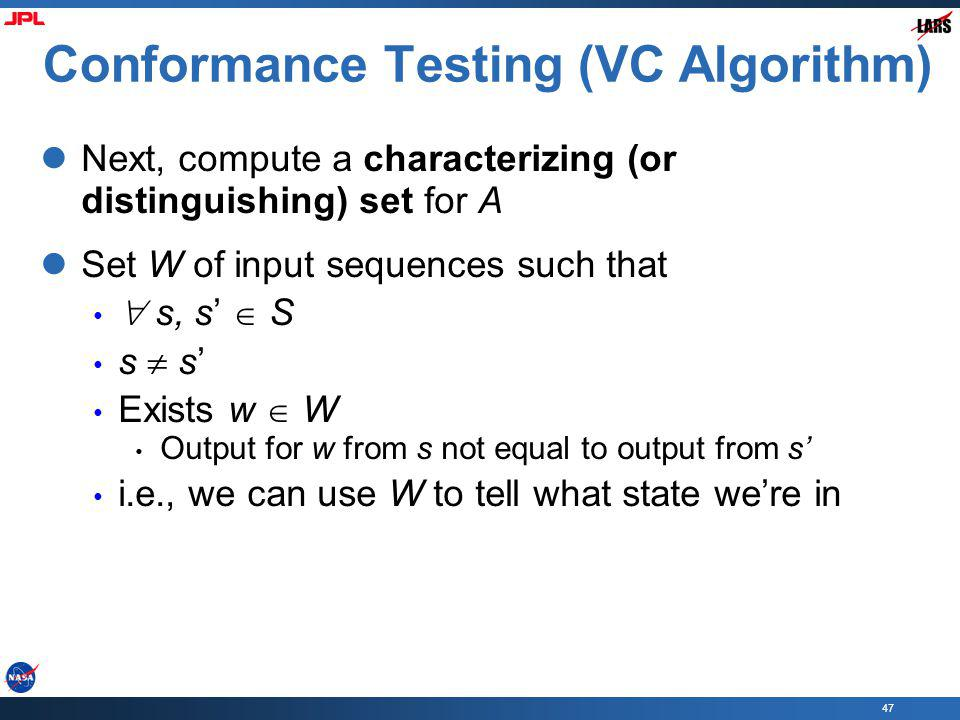 47 Conformance Testing (VC Algorithm) Next, compute a characterizing (or distinguishing) set for A Set W of input sequences such that s, s S s s Exists w W Output for w from s not equal to output from s i.e., we can use W to tell what state were in