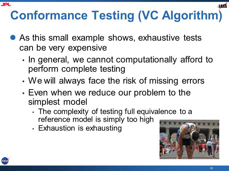 51 Conformance Testing (VC Algorithm) As this small example shows, exhaustive tests can be very expensive In general, we cannot computationally afford to perform complete testing We will always face the risk of missing errors Even when we reduce our problem to the simplest model The complexity of testing full equivalence to a reference model is simply too high Exhaustion is exhausting