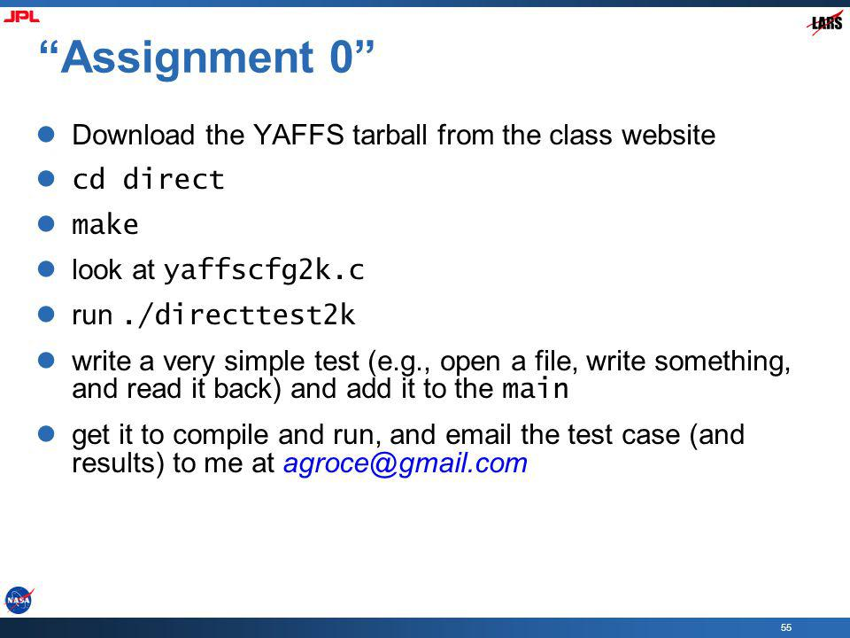 55 Assignment 0 Download the YAFFS tarball from the class website cd direct make look at yaffscfg2k.c run./directtest2k write a very simple test (e.g., open a file, write something, and read it back) and add it to the main get it to compile and run, and email the test case (and results) to me at agroce@gmail.com