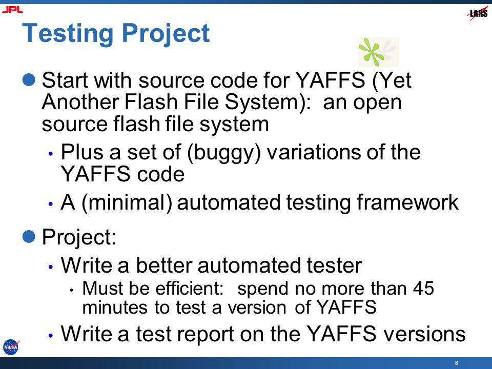 8 Testing Project Start with source code for YAFFS (Yet Another Flash File System): an open source flash file system Plus a set of (buggy) variations of the YAFFS code A (minimal) automated testing framework Project: Write a better automated tester Must be efficient: spend no more than 45 minutes to test a version of YAFFS Write a test report on the YAFFS versions