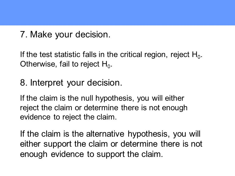7. Make your decision. 8. Interpret your decision. If the test statistic falls in the critical region, reject H 0. Otherwise, fail to reject H 0. If t