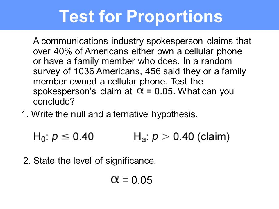 Test for Proportions A communications industry spokesperson claims that over 40% of Americans either own a cellular phone or have a family member who does.