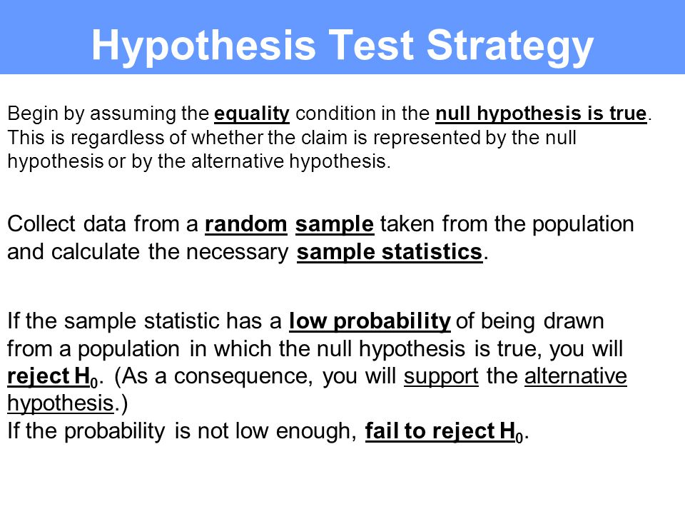 Begin by assuming the equality condition in the null hypothesis is true.