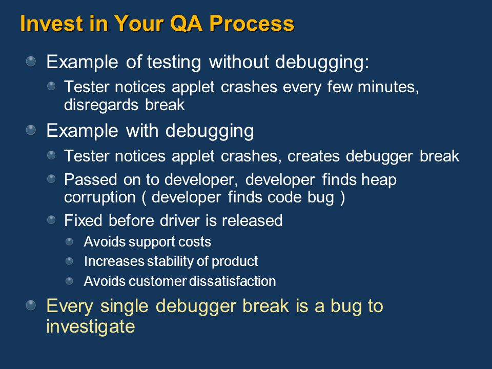 Invest in Your QA Process Example of testing without debugging: Tester notices applet crashes every few minutes, disregards break Example with debuggi