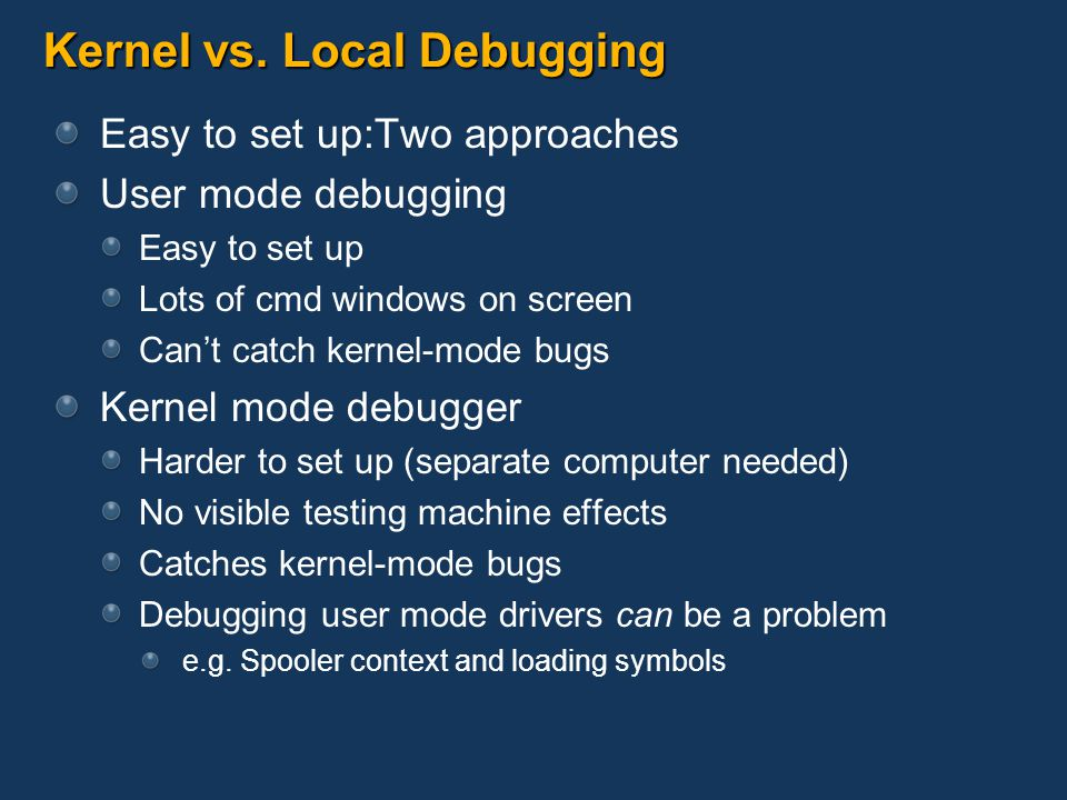 Kernel vs. Local Debugging Easy to set up:Two approaches User mode debugging Easy to set up Lots of cmd windows on screen Cant catch kernel-mode bugs