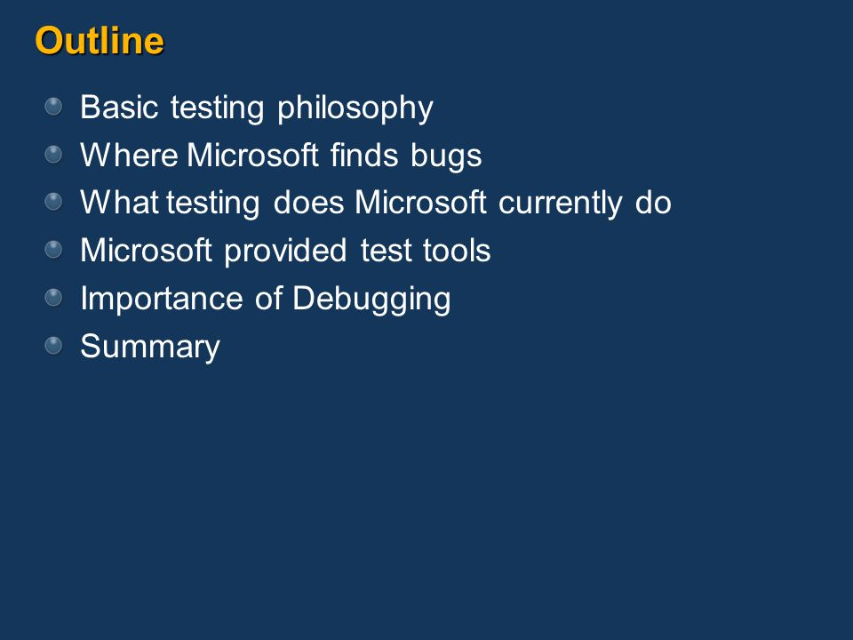 Outline Basic testing philosophy Where Microsoft finds bugs What testing does Microsoft currently do Microsoft provided test tools Importance of Debug