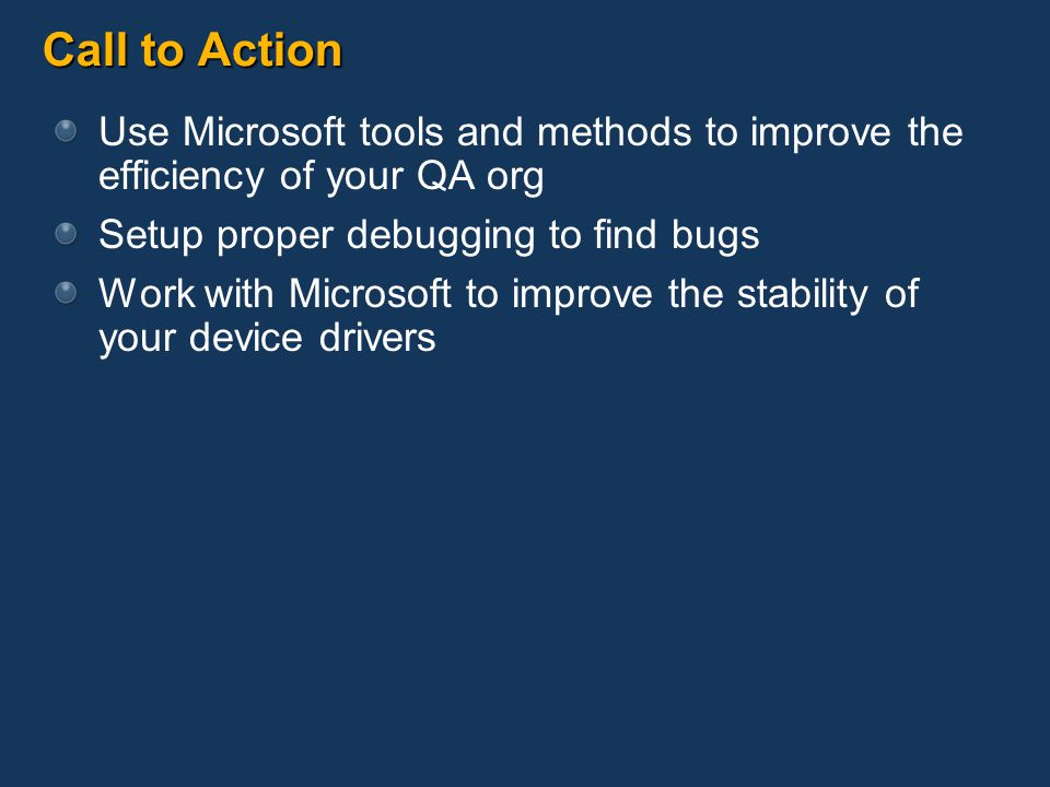 Call to Action Use Microsoft tools and methods to improve the efficiency of your QA org Setup proper debugging to find bugs Work with Microsoft to imp