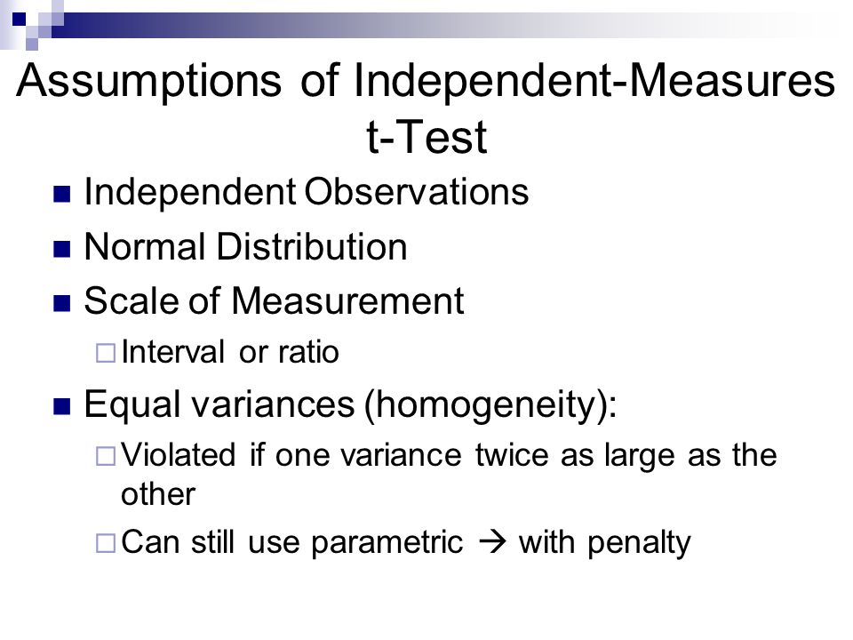 Assumptions of Independent-Measures t-Test Independent Observations Normal Distribution Scale of Measurement Interval or ratio Equal variances (homogeneity): Violated if one variance twice as large as the other Can still use parametric with penalty