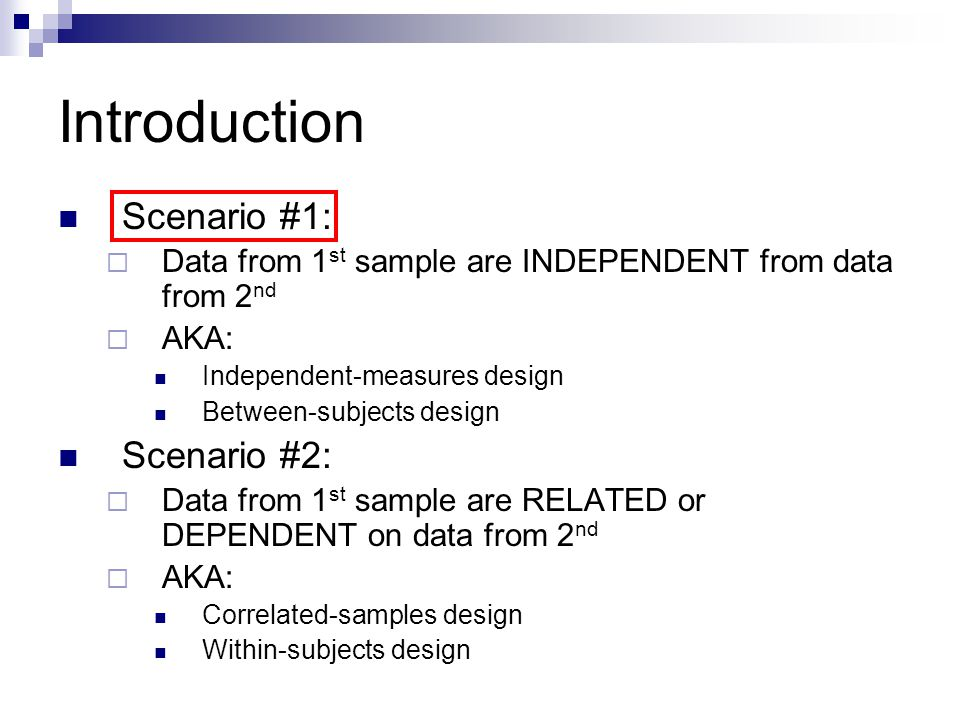 Introduction Scenario #1: Data from 1 st sample are INDEPENDENT from data from 2 nd AKA: Independent-measures design Between-subjects design Scenario #2: Data from 1 st sample are RELATED or DEPENDENT on data from 2 nd AKA: Correlated-samples design Within-subjects design