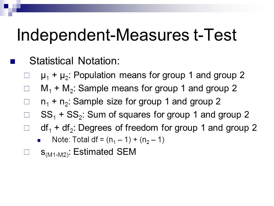 Independent-Measures t-Test Statistical Notation: µ 1 + µ 2 : Population means for group 1 and group 2 M 1 + M 2 : Sample means for group 1 and group 2 n 1 + n 2 : Sample size for group 1 and group 2 SS 1 + SS 2 : Sum of squares for group 1 and group 2 df 1 + df 2 : Degrees of freedom for group 1 and group 2 Note: Total df = (n 1 – 1) + (n 2 – 1) s (M1-M2) : Estimated SEM