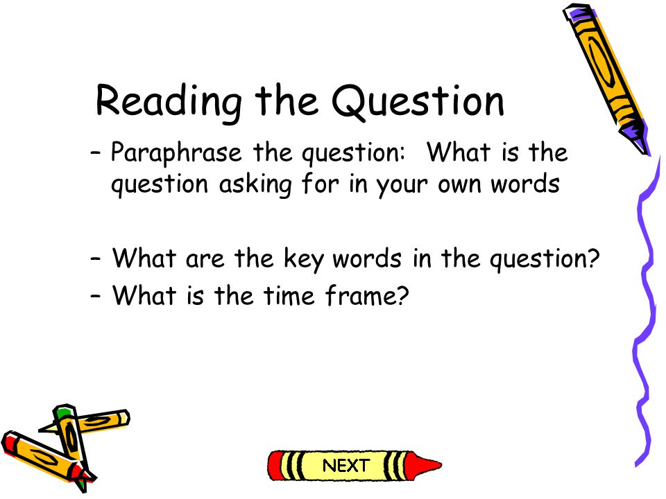 Reading the Question –Paraphrase the question: What is the question asking for in your own words –What are the key words in the question? –What is the