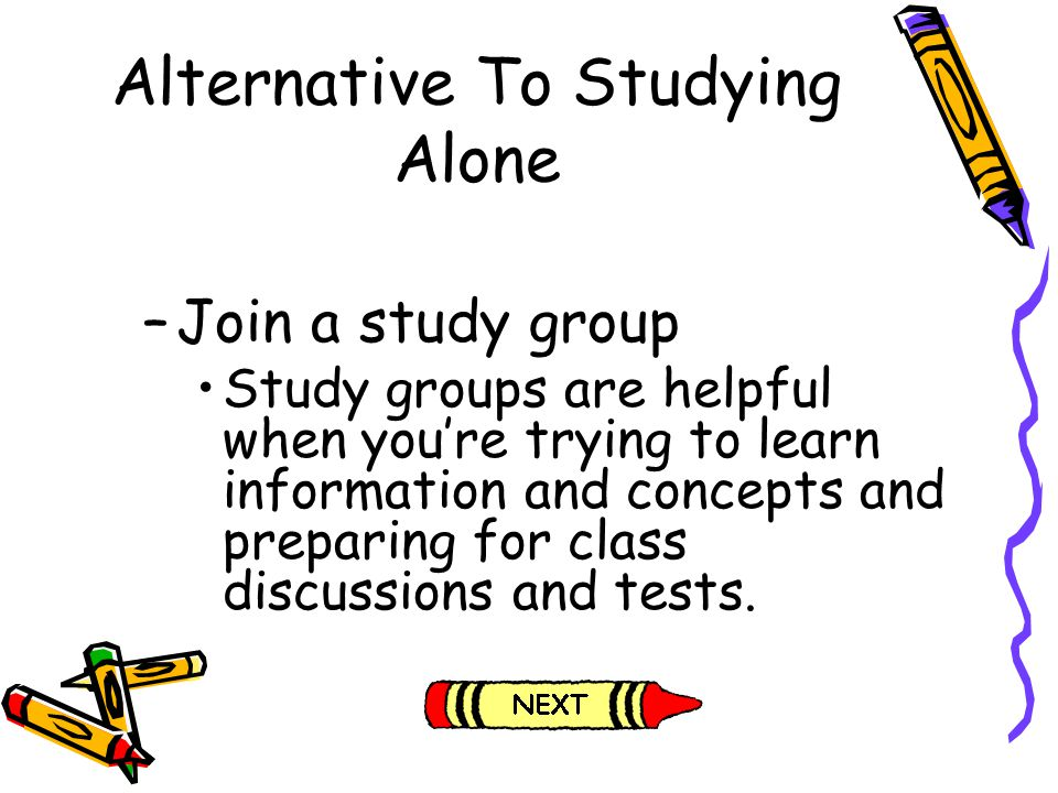Alternative To Studying Alone –Join a study group Study groups are helpful when youre trying to learn information and concepts and preparing for class