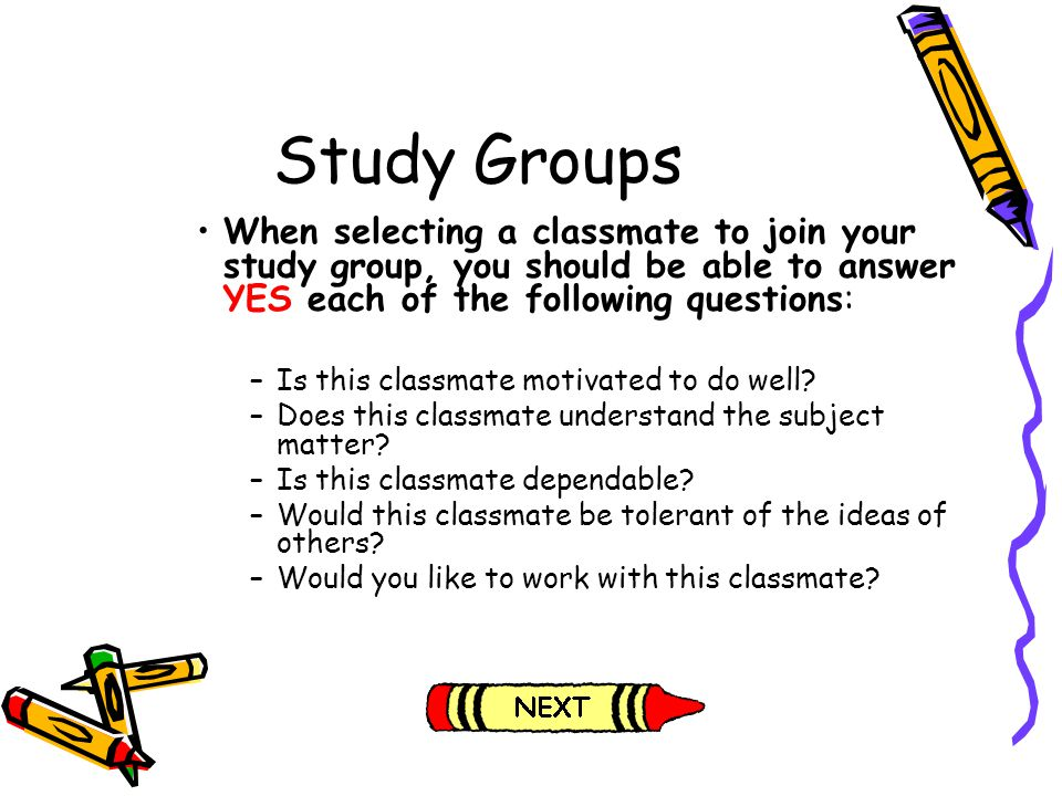 Study Groups When selecting a classmate to join your study group, you should be able to answer YES each of the following questions: –Is this classmate