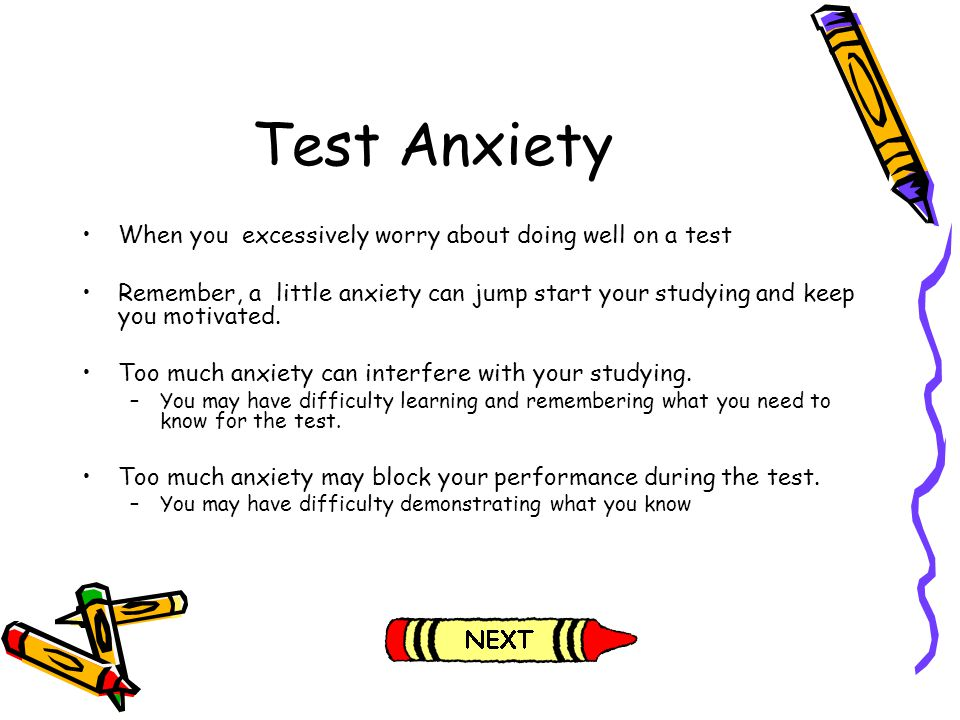 When you excessively worry about doing well on a test Remember, a little anxiety can jump start your studying and keep you motivated. Too much anxiety