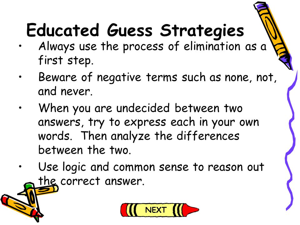 Educated Guess Strategies Always use the process of elimination as a first step. Beware of negative terms such as none, not, and never. When you are u