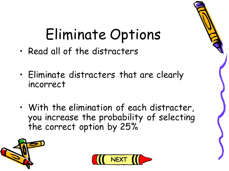 Eliminate Options Read all of the distracters Eliminate distracters that are clearly incorrect With the elimination of each distracter, you increase t