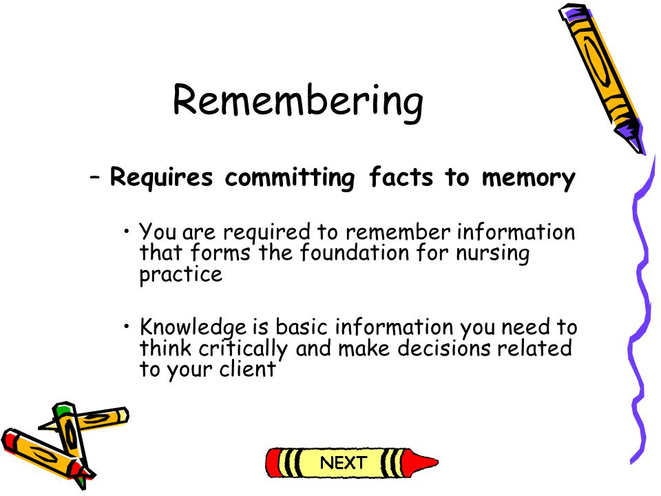 Remembering –Requires committing facts to memory You are required to remember information that forms the foundation for nursing practice Knowledge is