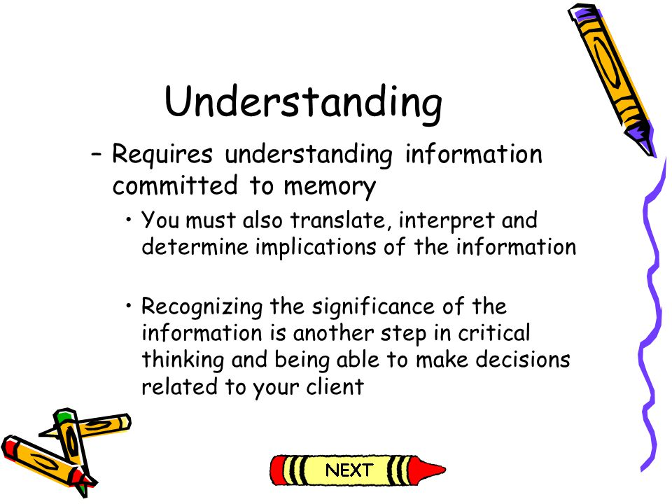 Understanding –Requires understanding information committed to memory You must also translate, interpret and determine implications of the information